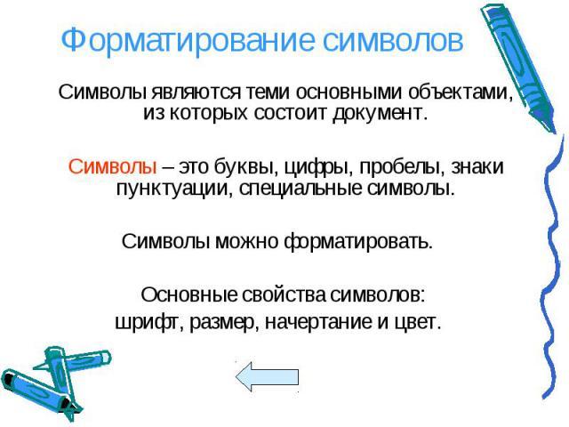 Символы являются теми основными объектами, из которых состоит документ. Символы являются теми основными объектами, из которых состоит документ. Символы – это буквы, цифры, пробелы, знаки пунктуации, специальные символы. Символы можно форматировать. …