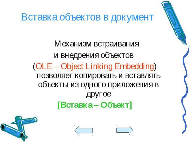 Механизм встраивания Механизм встраивания и внедрения объектов (OLE – Object Linking Embedding) позволяет копировать и вставлять объекты из одного приложения в другое [Вставка – Объект]