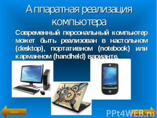 Современный персональный компьютер может быть реализован в настольном (desktop),