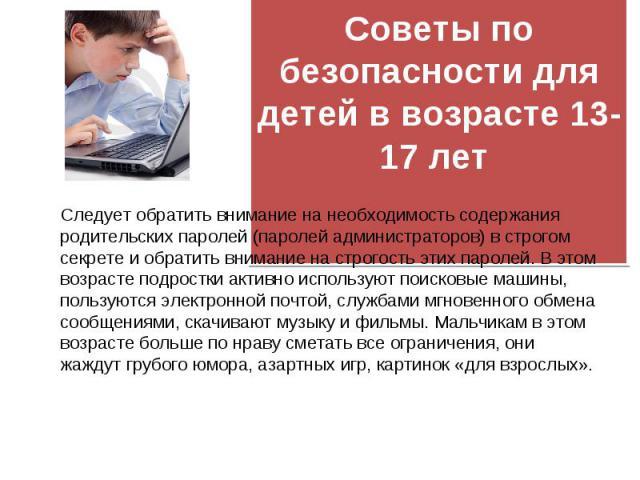 Следует обратить внимание на необходимость содержания родительских паролей (паролей администраторов) в строгом секрете и обратить внимание на строгость этих паролей. В этом возрасте подростки активно используют поисковые машины, пользуются электронн…