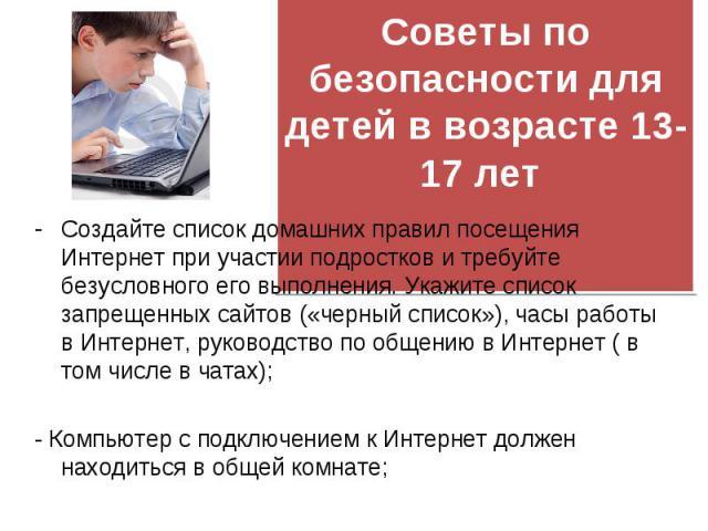 Создайте список домашних правил посещения Интернет при участии подростков и требуйте безусловного его выполнения. Укажите список запрещенных сайтов («черный список»), часы работы в Интернет, руководство по общению в Интернет ( в том числе в чатах); …