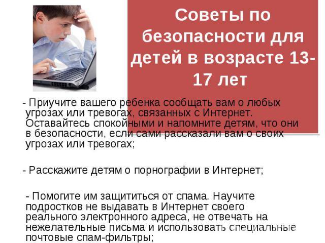 - Приучите вашего ребенка сообщать вам о любых угрозах или тревогах, связанных с Интернет. Оставайтесь спокойными и напомните детям, что они в безопасности, если сами рассказали вам о своих угрозах или тревогах; - Приучите вашего ребенка сообщать ва…