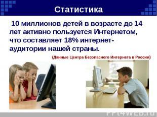 Статистика 10 миллионов детей в возрасте до 14 лет активно пользуется Интернетом