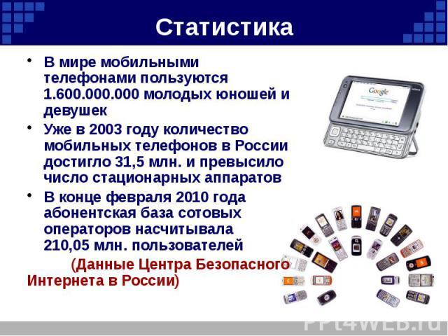 Статистика В мире мобильными телефонами пользуются 1.600.000.000 молодых юношей и девушек Уже в 2003 году количество мобильных телефонов в России достигло 31,5млн. и превысило число стационарных аппаратов В конце февраля 2010 года абонентская …