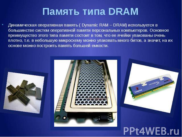 Память типа DRAM Динамическая оперативная память ( Dynamic RAM – DRAM) используется в большинстве систем оперативной памяти персональных компьютеров. Основное преимущество этого типа памяти состоит в том, что ее ячейки упакованы очень плотно, т.е. в…