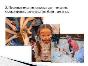 2. Песочная терапия, снежная арт – терапия, сказкотерапия, цветотерапия, боди -