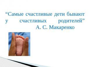 """""""Самые счастливые дети бывают у счастливых родителей"""" А. С. Макаренко """"Самые сча"""