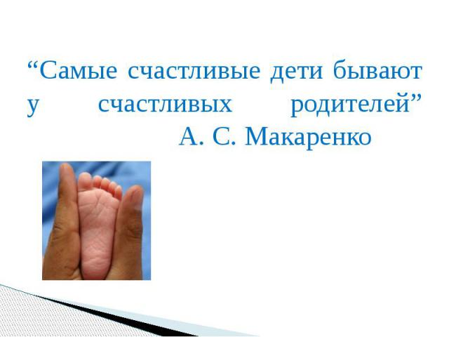 """""""Самые счастливые дети бывают у счастливых родителей"""" А. С. Макаренко """"Самые счастливые дети бывают у счастливых родителей"""" А. С. Макаренко"""