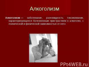 Алкоголизм— заболевание, разновидность токсикомании, характеризующееся бол