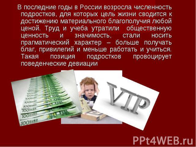 В последние годы в России возросла численность подростков, для которых цель жизни сводится к достижению материального благополучия любой ценой. Труд и учеба утратили общественную ценность и значимость, стали носить прагматический характер – больше п…