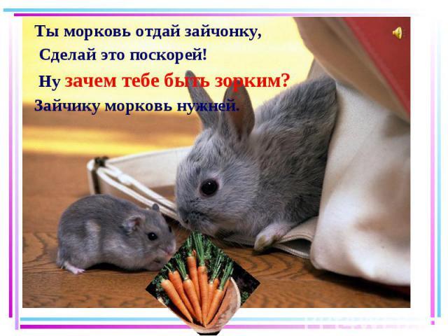 Ты морковь отдай зайчонку, Ты морковь отдай зайчонку, Сделай это поскорей! Ну зачем тебе быть зорким? Зайчику морковь нужней.