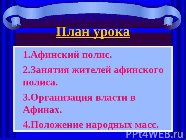 1.Афинский полис. 1.Афинский полис. 2.Занятия жителей афинского полиса. 3.Организация власти в Афинах. 4.Положение народных масс.