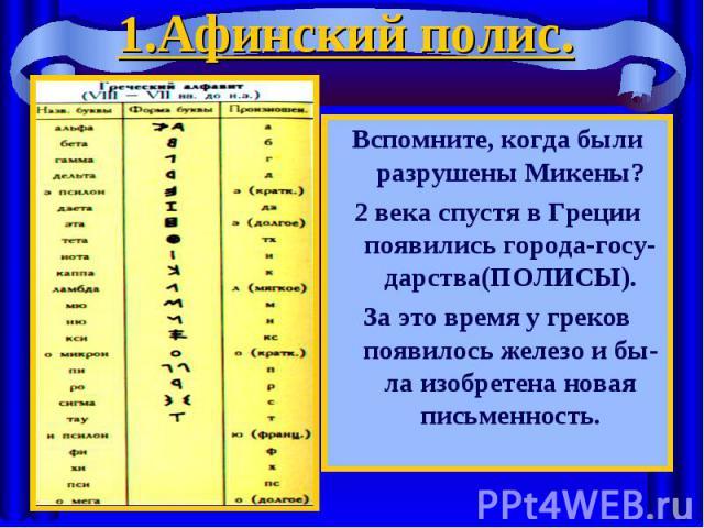Вспомните, когда были разрушены Микены? Вспомните, когда были разрушены Микены? 2 века спустя в Греции появились города-госу-дарства(ПОЛИСЫ). За это время у греков появилось железо и бы-ла изобретена новая письменность.