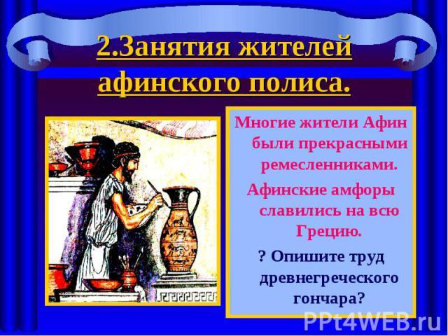 Многие жители Афин были прекрасными ремесленниками. Многие жители Афин были прекрасными ремесленниками. Афинские амфоры славились на всю Грецию. ? Опишите труд древнегреческого гончара?