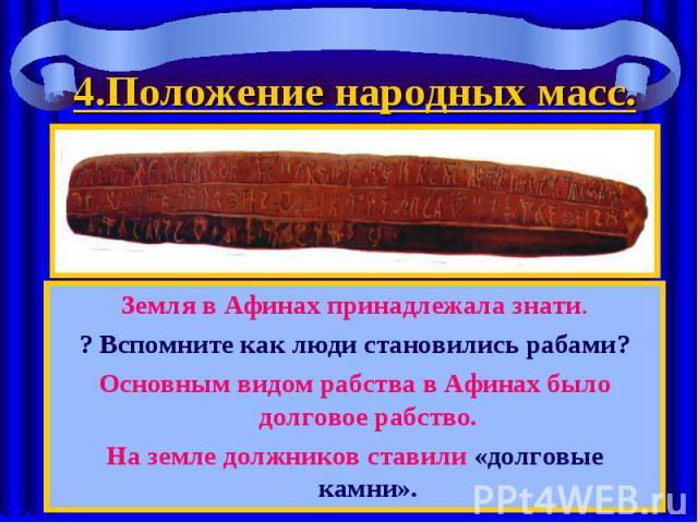 Земля в Афинах принадлежала знати. Земля в Афинах принадлежала знати. ? Вспомните как люди становились рабами? Основным видом рабства в Афинах было долговое рабство. На земле должников ставили «долговые камни».
