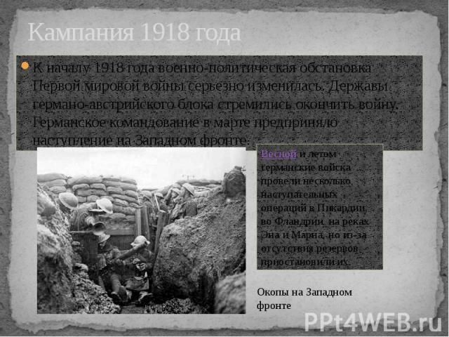 Кампания 1918 года К началу 1918 года военно-политическая обстановка Первой мировой войны серьезно изменилась. Державы германо-австрийского блока стремились окончить войну. Германское командование в марте предприняло наступление на Западном фронте.