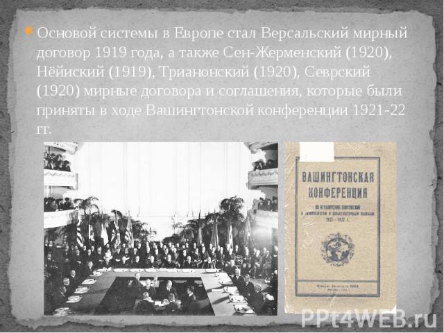 Основой системы в Европе стал Версальский мирный договор 1919 года, а также Сен-Жерменский (1920), Нёйиский (1919), Трианонский (1920), Севрский (1920) мирные договора и соглашения, которые были приняты в ходе Вашингтонской конференции 1921-22 гг. О…