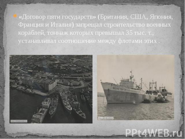 «Договор пяти государств» (Британия, США, Япония, Франция и Италия) запрещал строительство военных кораблей, тоннаж которых превышал 35 тыс. т., устанавливал соотношение между флотами этих . «Договор пяти государств» (Британия, США, Япония, Франция …