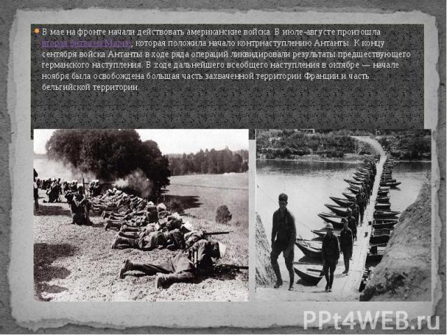В мае на фронте начали действовать американские войска. В июле-августе произошлавторая битва на Марне, которая положила начало контрнаступлению Антанты. К концу сентября войска Антанты в ходе ряда операций ликвидировали результаты предшествующ…