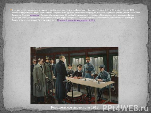 В начале октября положение Германии стало безнадежным. Союзники Германии — Болгария, Турция, Австро-Венгрия — осенью 1918 заключили перемирие с державами Антанты. Поражения на фронтах, экономическая разруха ускорили назревание революционных событий …