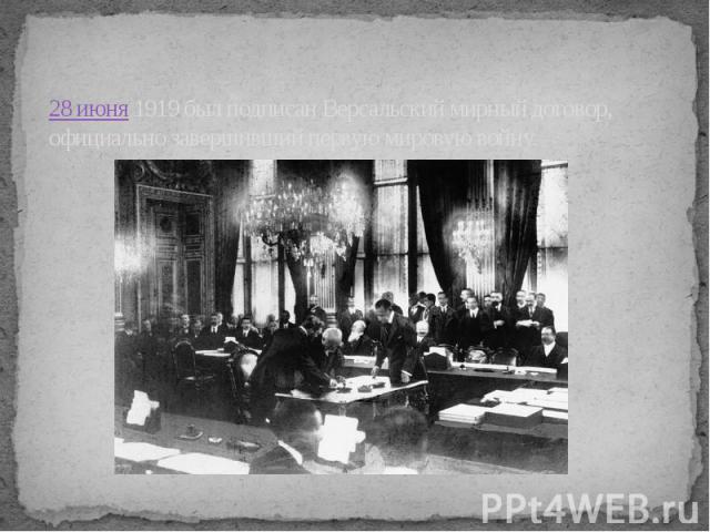 28 июня1919 был подписан Версальский мирный договор, официально завершивший первую мировую войну.