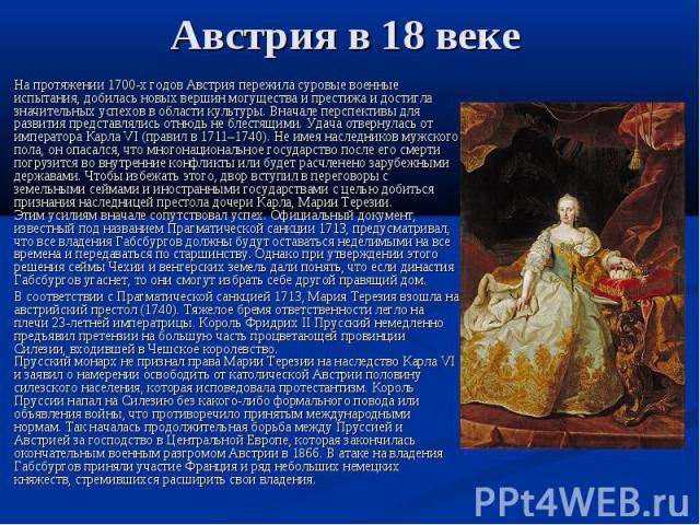 Австрия в 18 веке На протяжении 1700-х годов Австрия пережила суровые военные испытания, добилась новых вершин могущества и престижа и достигла значительных успехов в области культуры. Вначале перспективы для развития представлялись отнюдь не блестя…