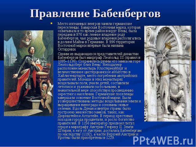 Правление Бабенбергов Место изгнанных венгров заняли германские переселенцы. Баварская Восточная марка, которая охватывала в то время район вокруг Вены, была передана в 976 как ленное владение роду Бабенбергов, чьи родовые владения располагались в д…