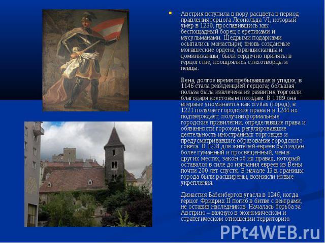 Австрия вступила в пору расцвета в период правления герцога Леопольда VI, который умер в 1230, прославившись как беспощадный борец с еретиками и мусульманами. Щедрыми подарками осыпались монастыри; вновь созданные монашеские ордена, францисканцы и д…