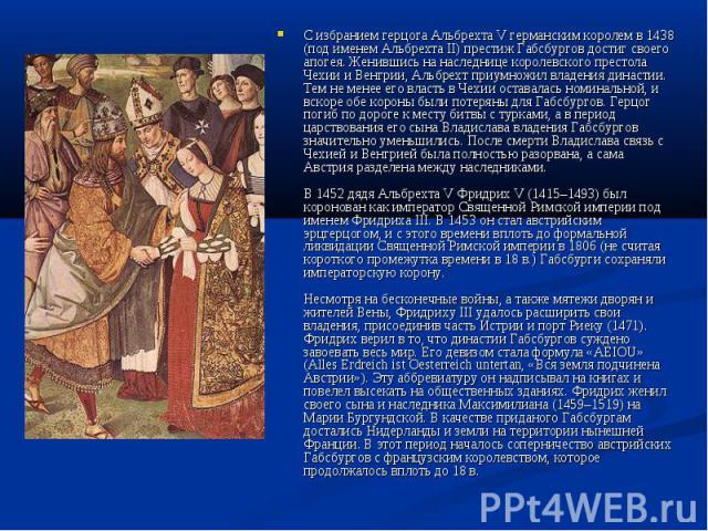 С избранием герцога Альбрехта V германским королем в 1438 (под именем Альбрехта II) престиж Габсбургов достиг своего апогея. Женившись на наследнице королевского престола Чехии и Венгрии, Альбрехт приумножил владения династии. Тем не менее его власт…