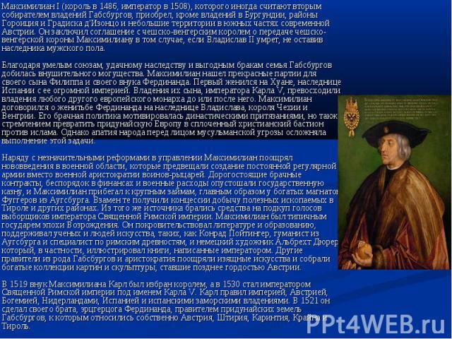 Максимилиан I (король в 1486, император в 1508), которого иногда считают вторым собирателем владений Габсбургов, приобрел, кроме владений в Бургундии, районы Гороиция и Градиска д'Изонцо и небольшие территории в южных частях современной Австрии. Он …