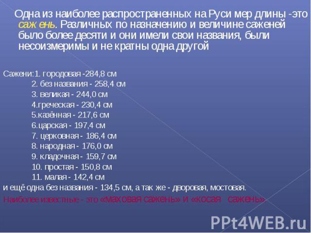 Одна из наиболее распространенных на Руси мер длины -это сажень. Различных по назначению и величине саженей было более десяти и они имели свои названия, были несоизмеримы и не кратны одна другой Одна из наиболее распространенных на Руси мер длины -э…