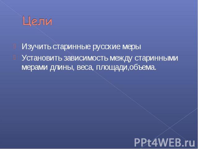 Изучить старинные русские меры Изучить старинные русские меры Установить зависимость между старинными мерами длины, веса, площади,объема.