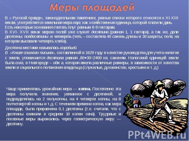 В « Русской правде», законодательном памятнике, разные списки которого относятся к ХI-ХIII векам, употребляется земельная мера плуг, как хозяйственная единица, которой платили дань. В « Русской правде», законодательном памятнике, разные списки котор…
