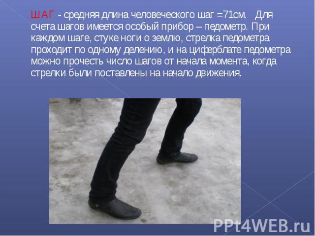 ШАГ - средняя длина человеческого шаг =71см. Для счета шагов имеется особый прибор – педометр. При каждом шаге, стуке ноги о землю, стрелка педометра проходит по одному делению, и на циферблате педометра можно прочесть число шагов от начала момента,…