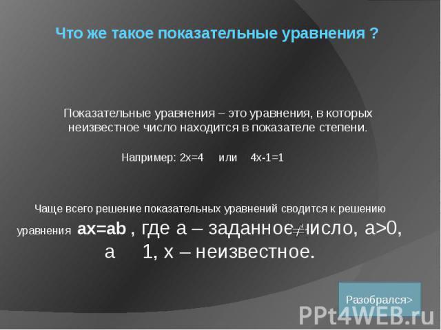 Что же такое показательные уравнения ? Показательные уравнения – это уравнения, в которых неизвестное число находится в показателе степени.