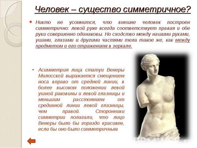 Никто не усомнится, что внешне человек построен симметрично: левой руке всегда соответствует правая и обе руки совершенно одинаковы. Но сходство между нашими руками, ушами, глазами и другими частями тела такое же, как между предметом и его отражение…