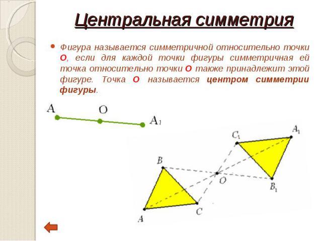 Фигура называется симметричной относительно точки О, если для каждой точки фигуры симметричная ей точка относительно точки О также принадлежит этой фигуре. Точка О называется центром симметрии фигуры. Фигура называется симметричной относительно точк…