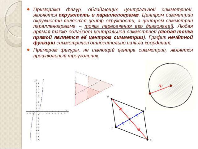 Примерами фигур, обладающих центральной симметрией, являются окружность и параллелограмм. Центром симметрии окружности является центр окружности, а центром симметрии параллелограмма – точка пересечения его диагоналей. Любая прямая также обладает цен…