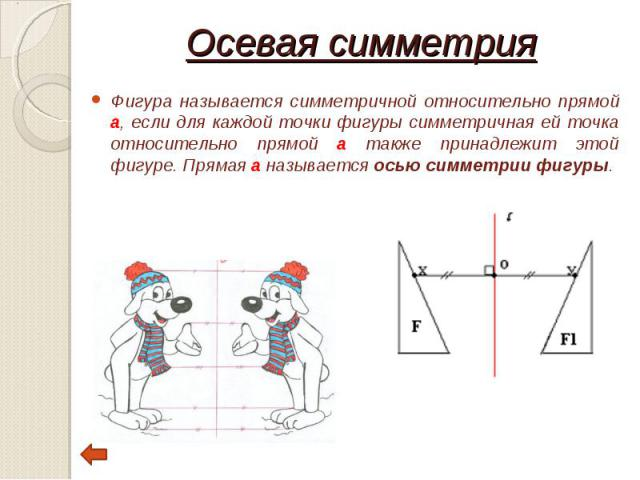 Фигура называется симметричной относительно прямой а, если для каждой точки фигуры симметричная ей точка относительно прямой а также принадлежит этой фигуре. Прямая a называется осью симметрии фигуры. Фигура называется симметричной относительно прям…