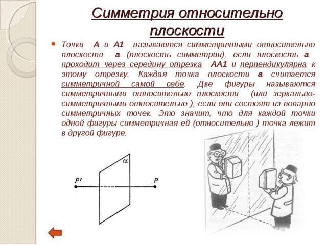 Точки А и А1 называются симметричными относительно плоскости а (плоскость симметрии), если плоскость а проходит через середину отрезка АА1 и перпендикулярна к этому отрезку. Каждая точка плоскости а считается симметричной самой себе. Две фигуры назы…