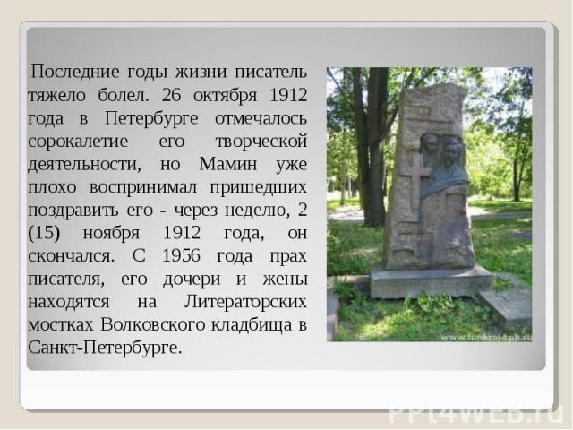 Последние годы жизни писатель тяжело болел. 26 октября 1912 года в Петербурге отмечалось сорокалетие его творческой деятельности, но Мамин уже плохо воспринимал пришедших поздравить его - через неделю, 2 (15) ноября 1912 года, он скончался. С 1956 г…