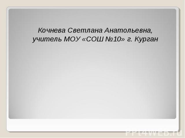 Кочнева Светлана Анатольевна, Кочнева Светлана Анатольевна, учитель МОУ «СОШ №10» г. Курган