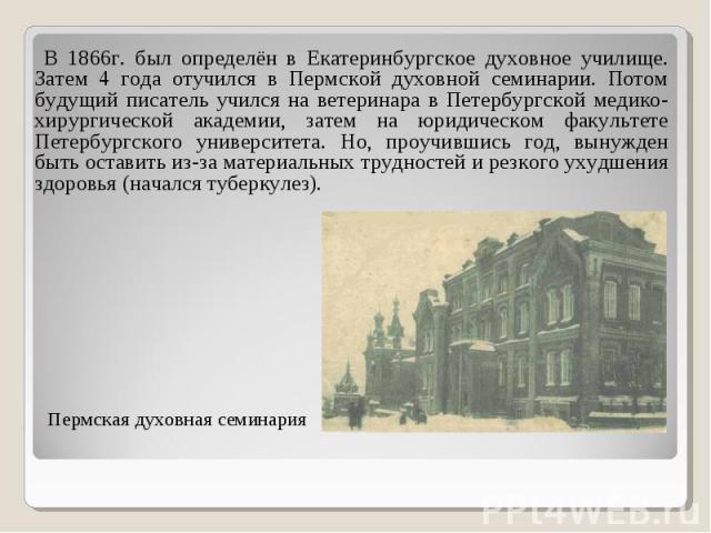 В 1866г. был определён в Екатеринбургское духовное училище. Затем 4 года отучился в Пермской духовной семинарии. Потом будущий писатель учился на ветеринара в Петербургской медико-хирургической академии, затем на юридическом факультете Петербургског…
