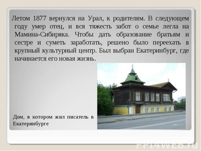 Летом 1877 вернулся на Урал, к родителям. В следующем году умер отец, и вся тяжесть забот о семье легла на Мамина-Сибиряка. Чтобы дать образование братьям и сестре и суметь заработать, решено было переехать в крупный культурный центр. Был выбран Ека…
