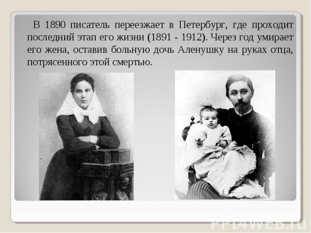 В 1890 писатель переезжает в Петербург, где проходит последний этап его жизни (1891 - 1912). Через год умирает его жена, оставив больную дочь Аленушку на руках отца, потрясенного этой смертью. В 1890 писатель переезжает в Петербург, где проходит пос…