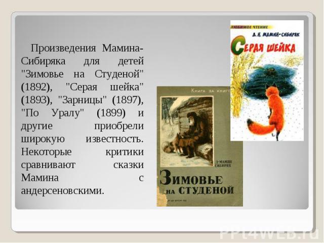 """Произведения Мамина-Сибиряка для детей """"Зимовье на Студеной"""" (1892), """"Серая шейка"""" (1893), """"Зарницы"""" (1897), """"По Уралу"""" (1899) и другие приобрели широкую известность. Некоторые критики сравнивают сказки Мамина…"""