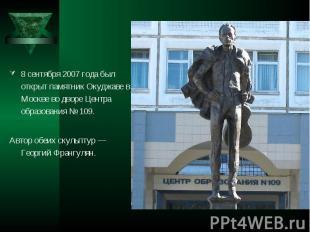 8 сентября 2007 года был открыт памятник Окуджаве в Москве во дворе Центра образ