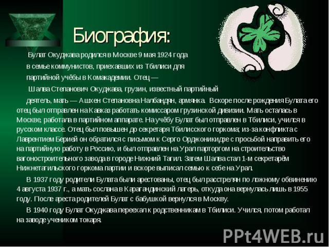 Булат Окуджава родился в Москве 9 мая 1924 года Булат Окуджава родился в Москве 9 мая 1924 года в семье коммунистов, приехавших из Тбилиси для партийной учёбы в Комакадемии. Отец — Шалва Степанович Окуджава, грузин, известный партийный деятель, мать…