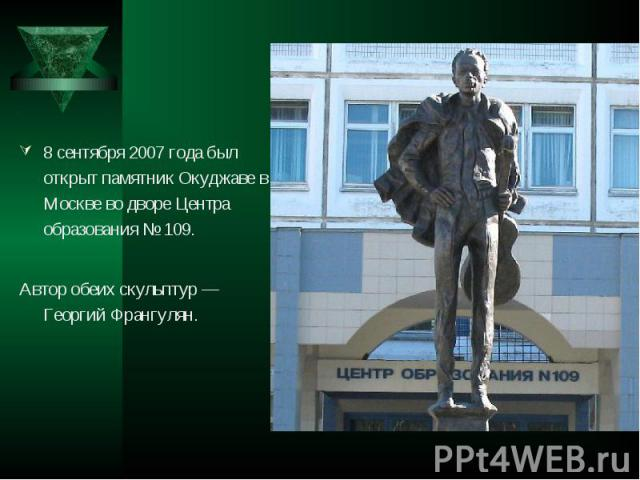 8 сентября 2007 года был открыт памятник Окуджаве в Москве во дворе Центра образования № 109. 8 сентября 2007 года был открыт памятник Окуджаве в Москве во дворе Центра образования № 109. Автор обеих скульптур — Георгий Франгулян.