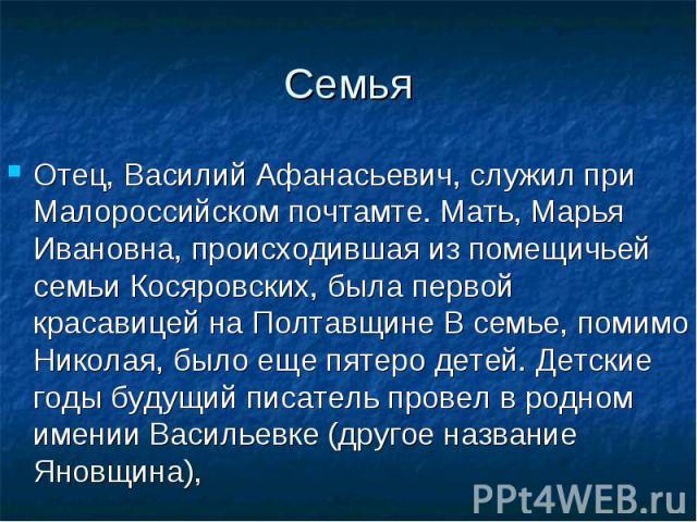 Отец, Василий Афанасьевич, служил при Малороссийском почтамте. Мать, Марья Ивановна, происходившая из помещичьей семьи Косяровских, была первой красавицей на Полтавщине В семье, помимо Николая, было еще пятеро детей. Детские годы будущий писатель пр…